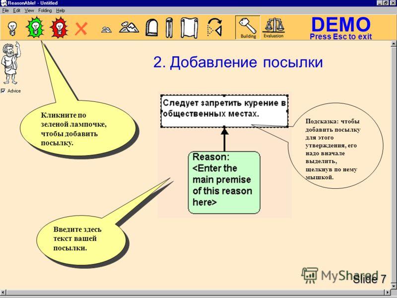 DEMO Slide 7 Press Esc to exit Подсказка: чтобы добавить посылку для этого утверждения, его надо вначале выделить, щелкнув по нему мышкой. Введите здесь текст вашей посылки. 2. Добавление посылки Кликните по зеленой лампочке, чтобы добавить посылку.