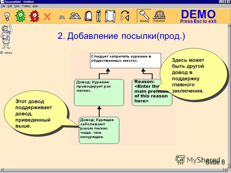 DEMO Slide 8 Press Esc to exit 2. Добавление посылки(прод.) Этот довод поддерживает довод, приведенный выше. Здесь может быть другой довод в поддержку главного заключения.