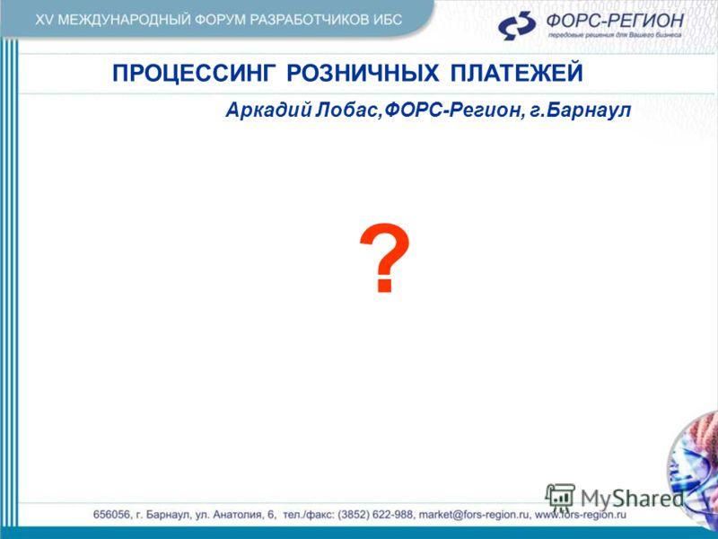 ПРОЦЕССИНГ РОЗНИЧНЫХ ПЛАТЕЖЕЙ Аркадий Лобас,ФОРС-Регион, г.Барнаул ?