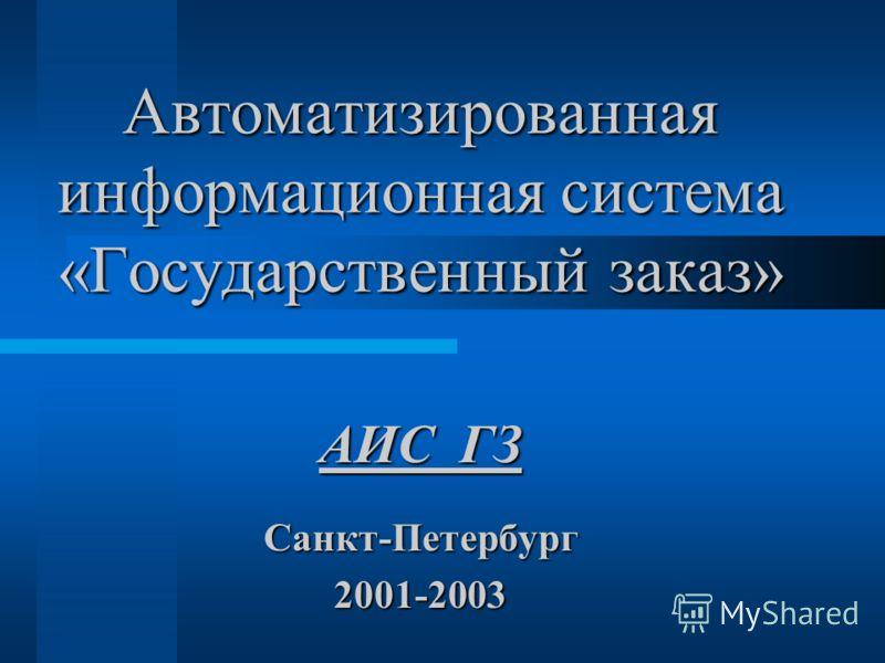 Автоматизированная информационная система «Государственный заказ» Санкт-Петербург2001-2003 АИС ГЗ