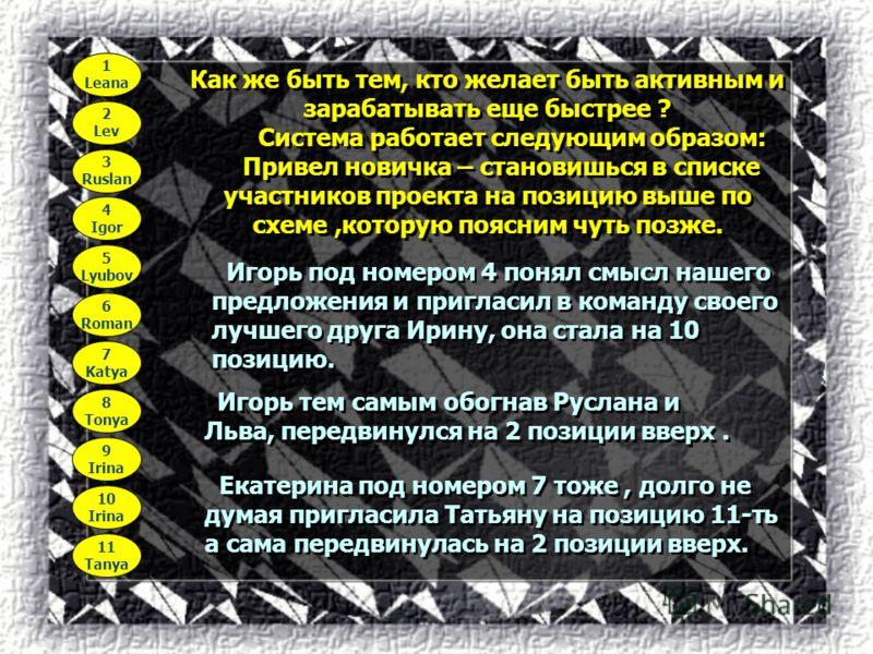 1 Leana 2 Lev 3 Ruslan 4 Igor 5 Lyubov 6 Roman 7 Katya 8 Tonya 9 Irina 10 Irina 11 Tanya Как же быть тем, кто желает быть активным и зарабатывать еще быстрее ? Система работает следующим образом: Привел новичка – становишься в списке участников проек
