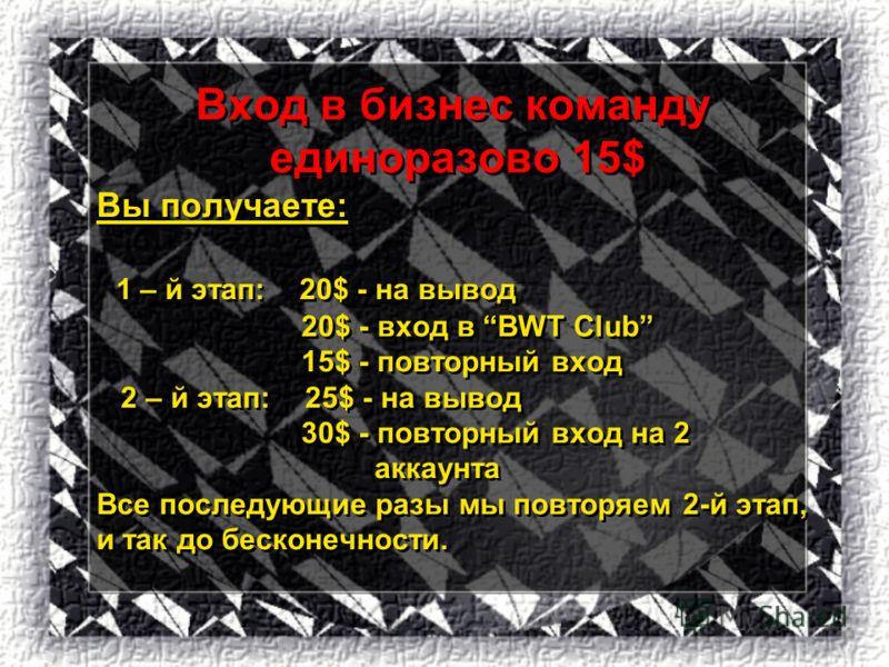 Вход в бизнес команду единоразово 15$ Вы получаете: 1 – й этап: 20$ - на вывод 20$ - вход в BWT Club 15$ - повторный вход 2 – й этап: 25$ - на вывод 30$ - повторный вход на 2 аккаунта Все последующие разы мы повторяем 2-й этап, и так до бесконечности