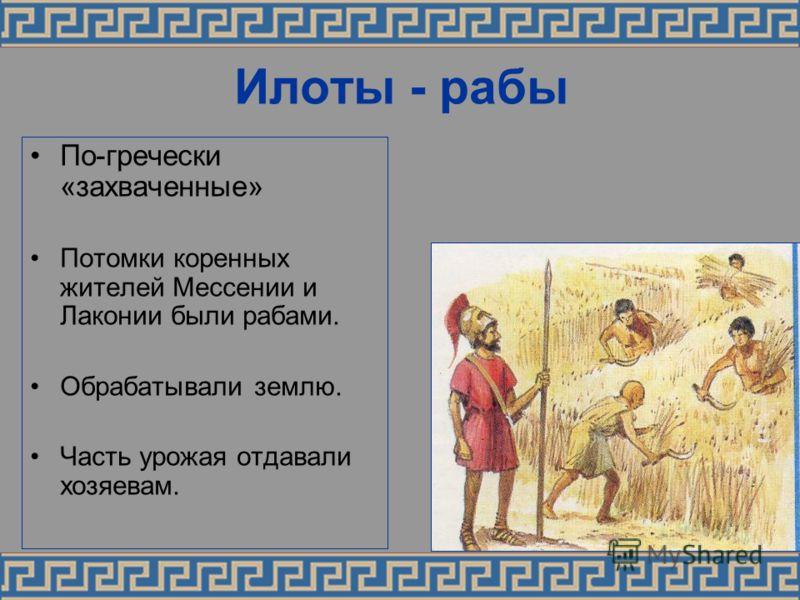Илоты - рабы По-гречески «захваченные» Потомки коренных жителей Мессении и Лаконии были рабами. Обрабатывали землю. Часть урожая отдавали хозяевам.