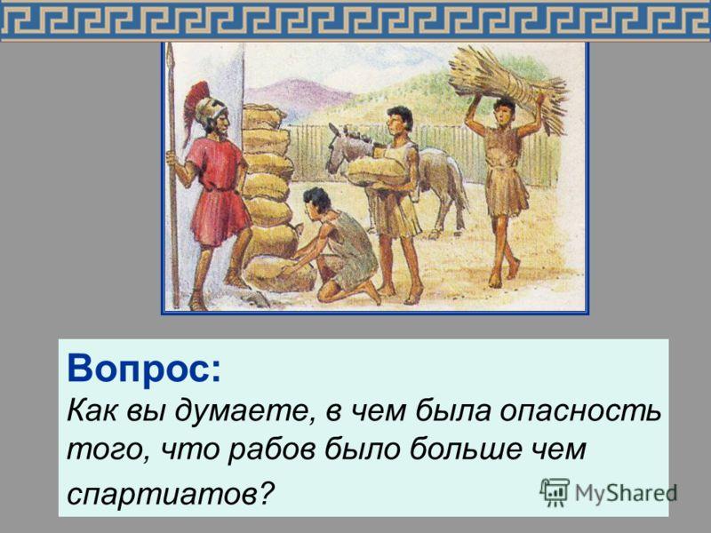 Государство предоставляло каждому спартиату землю и илотов. Рабов было больше чем спартиатов. Вопрос: Как вы думаете, в чем была опасность того, что рабов было больше чем спартиатов?
