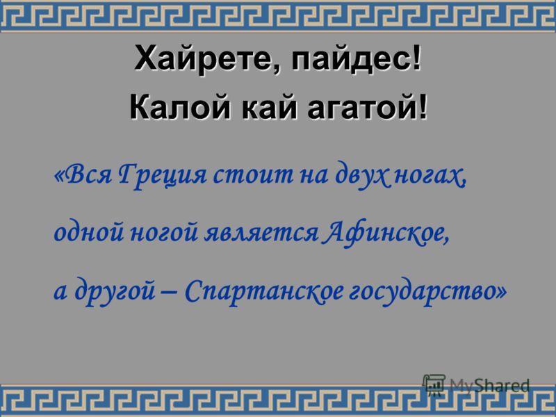 Хайрете, пайдес! Калой кай агатой! «Вся Греция стоит на двух ногах, одной ногой является Афинское, а другой – Спартанское государство»