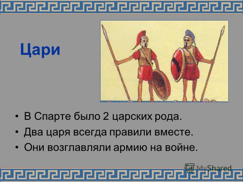 Цари В Спарте было 2 царских рода. Два царя всегда правили вместе. Они возглавляли армию на войне.