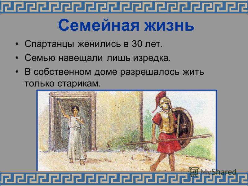 Семейная жизнь Спартанцы женились в 30 лет. Семью навещали лишь изредка. В собственном доме разрешалось жить только старикам.