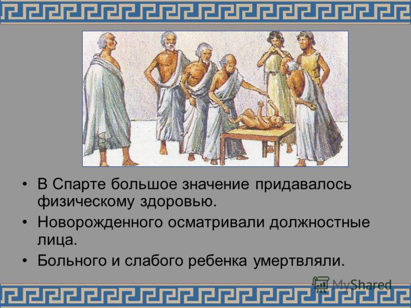 В Спарте большое значение придавалось физическому здоровью. Новорожденного осматривали должностные лица. Больного и слабого ребенка умертвляли.
