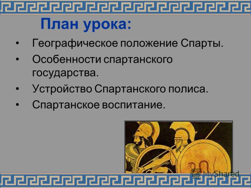 План урока: Географическое положение Спарты. Особенности спартанского государства. Устройство Спартанского полиса. Спартанское воспитание.