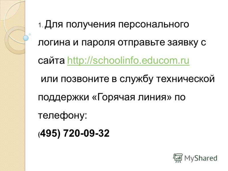 1. Для получения персонального логина и пароля отправьте заявку с сайта http://schoolinfo.educom.ruhttp://schoolinfo.educom.ru или позвоните в службу технической поддержки «Горячая линия» по телефону: ( 495) 720-09-32