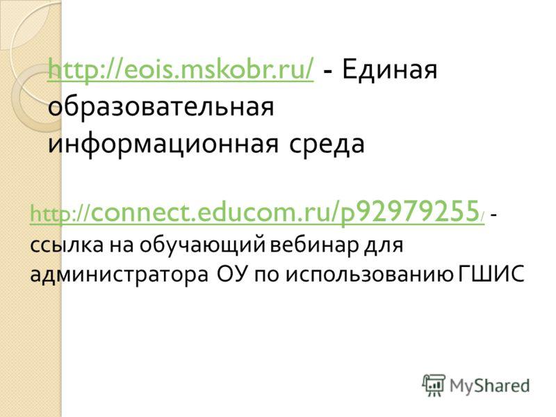 http://eois.mskobr.ru/http://eois.mskobr.ru/ - Единая образовательная информационная среда http:// connect.educom.ru/p92979255 / http:// connect.educom.ru/p92979255 / - ссылка на обучающий вебинар для администратора ОУ по использованию ГШИС