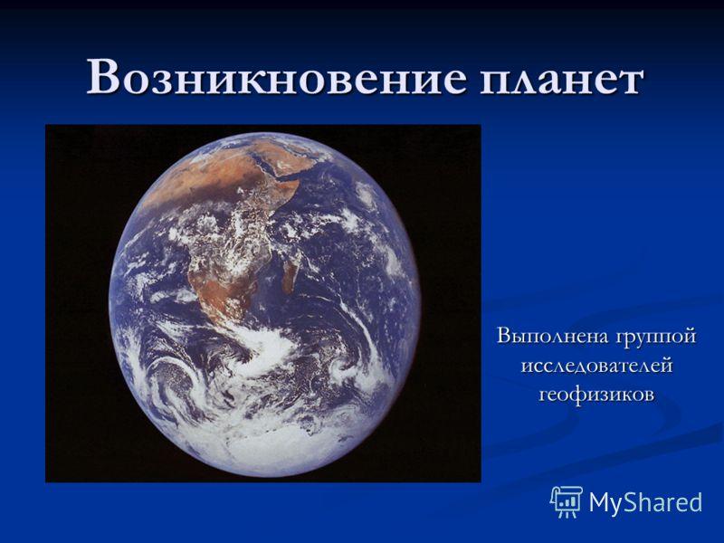 Возникновение планет Выполнена группой исследователей геофизиков