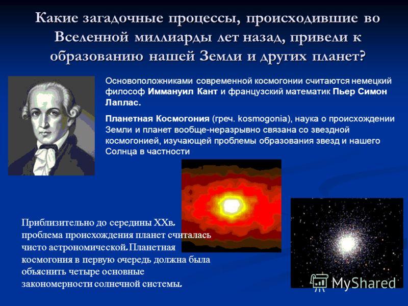 Какие загадочные процессы, происходившие во Вселенной миллиарды лет назад, привели к образованию нашей Земли и других планет? Основоположниками современной космогонии считаются немецкий философ Иммануил Кант и французский математик Пьер Симон Лаплас.