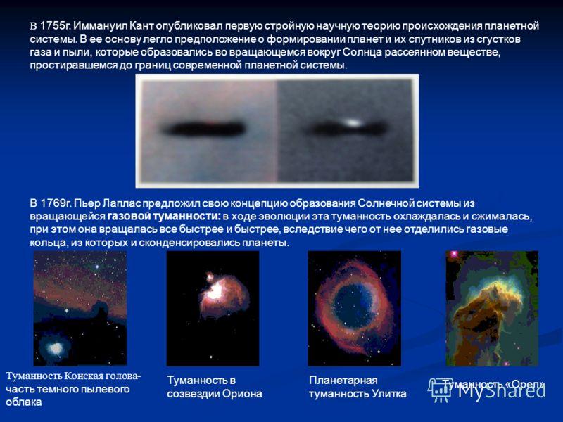 В 1755г. Иммануил Кант опубликовал первую стройную научную теорию происхождения планетной системы. В ее основу легло предположение о формировании планет и их спутников из сгустков газа и пыли, которые образовались во вращающемся вокруг Солнца рассеян