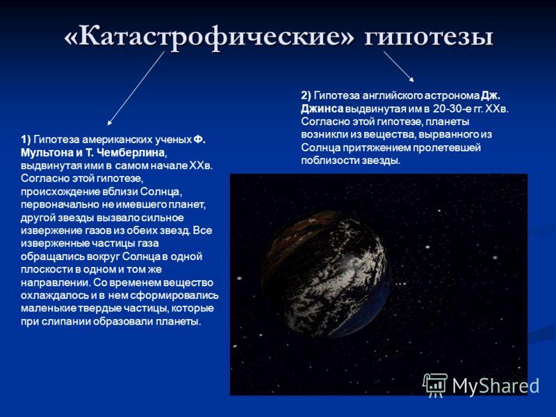 «Катастрофические» гипотезы 1) Гипотеза американских ученых Ф. Мультона и Т. Чемберлина, выдвинутая ими в самом начале ХХв. Согласно этой гипотезе, происхождение вблизи Солнца, первоначально не имевшего планет, другой звезды вызвало сильное извержени