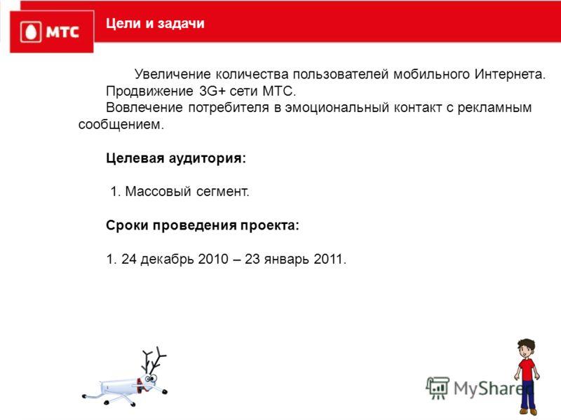 Цели и задачи Увеличение количества пользователей мобильного Интернета. Продвижение 3G+ сети МТС. Вовлечение потребителя в эмоциональный контакт с рекламным сообщением. Целевая аудитория: 1. Массовый сегмент. Сроки проведения проекта: 1. 24 декабрь 2
