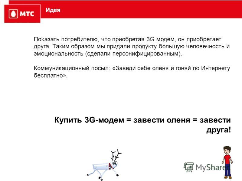 Идея Показать потребителю, что приобретая 3G модем, он приобретает друга. Таким образом мы придали продукту большую человечность и эмоциональность (сделали персонифицированным). Коммуникационный посыл: «Заведи себе оленя и гоняй по Интернету бесплатн