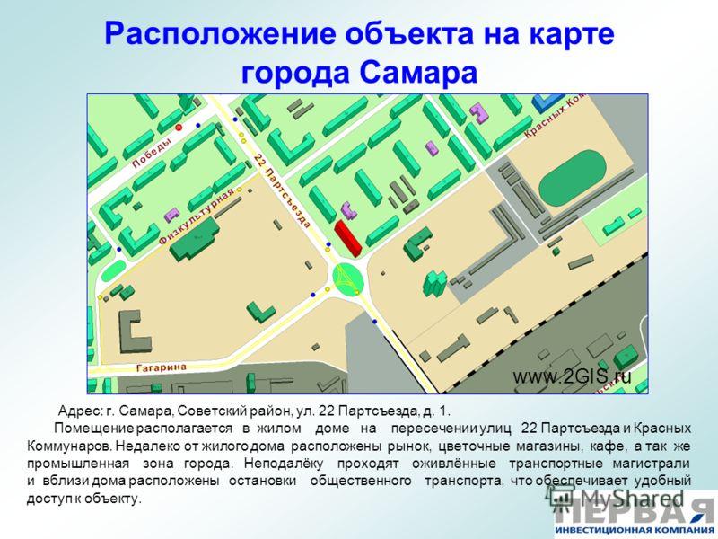 Расположение объекта на карте города Самара www.2GIS.ru Адрес: г. Самара, Советский район, ул. 22 Партсъезда, д. 1. Помещение располагается в жилом доме на пересечении улиц 22 Партсъезда и Красных Коммунаров. Недалеко от жилого дома расположены рынок