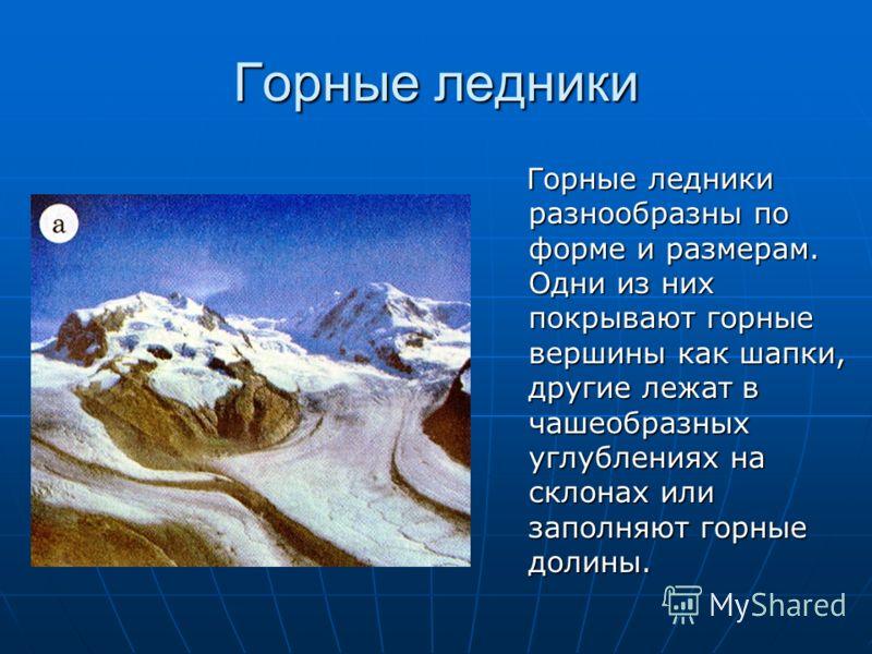 Горные ледники Горные ледники разнообразны по форме и размерам. Одни из них покрывают горные вершины как шапки, другие лежат в чашеобразных углублениях на склонах или заполняют горные долины. Горные ледники разнообразны по форме и размерам. Одни из н
