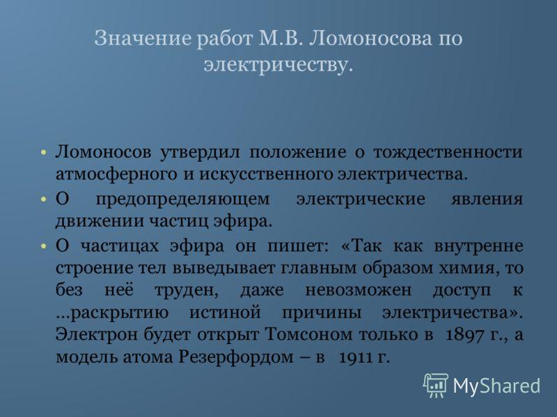 Значение работ М.В. Ломоносова по электричеству. Ломоносов утвердил положение о тождественности атмосферного и искусственного электричества. О предопределяющем электрические явления движении частиц эфира. О частицах эфира он пишет: «Так как внутренне