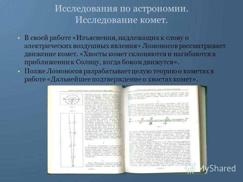 Исследования по астрономии. Исследование комет. В своей работе «Изъяснения, надлежащих к слову о электрических воздушных явления» Ломоносов рассматривает движение комет. «Хвосты комет склоняются и нагибаются в приближении к Солнцу, когда боком движут