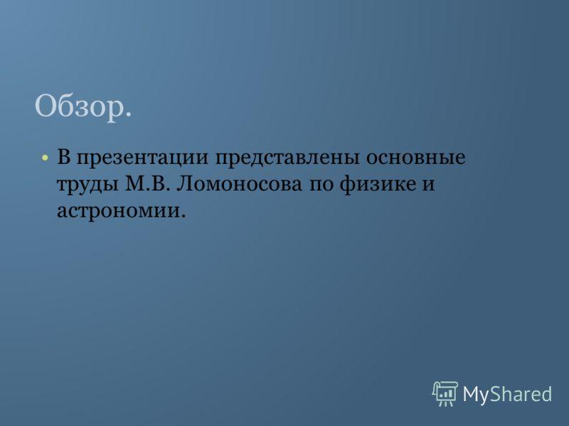 Обзор. В презентации представлены основные труды М.В. Ломоносова по физике и астрономии.