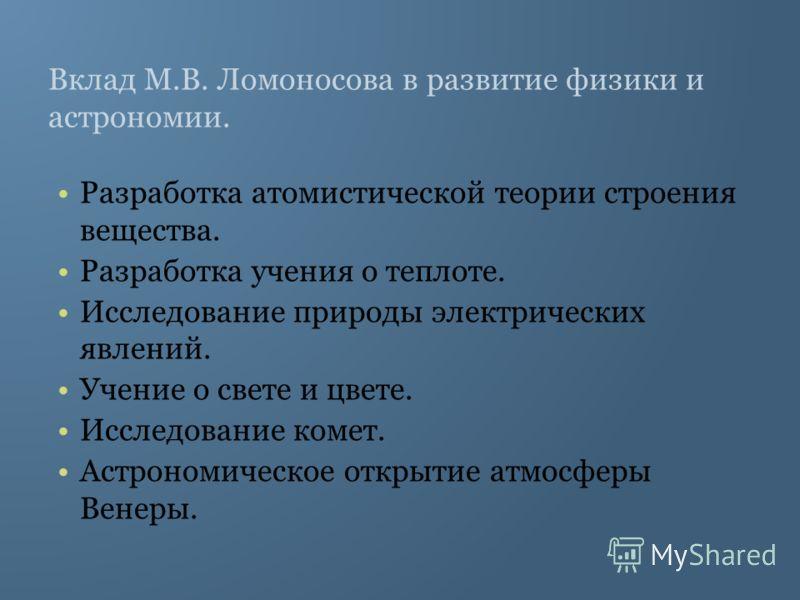 Вклад М.В. Ломоносова в развитие физики и астрономии. Разработка атомистической теории строения вещества. Разработка учения о теплоте. Исследование природы электрических явлений. Учение о свете и цвете. Исследование комет. Астрономическое открытие ат
