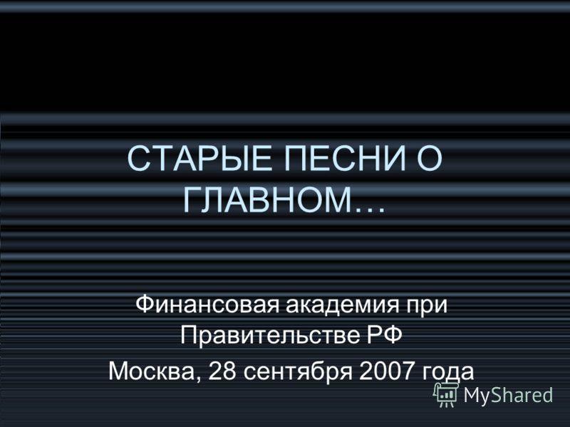 СТАРЫЕ ПЕСНИ О ГЛАВНОМ… Финансовая академия при Правительстве РФ Москва, 28 сентября 2007 года