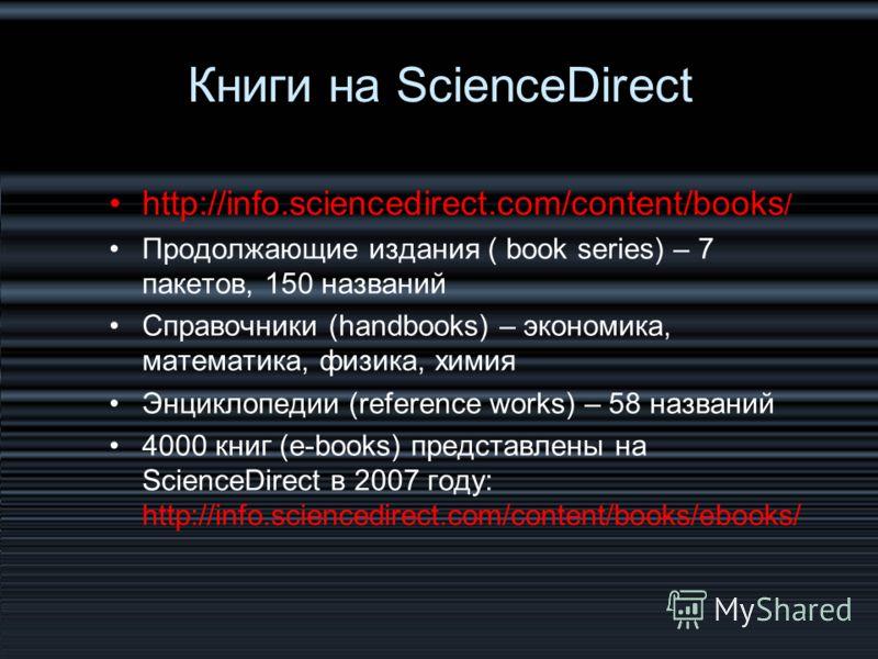 http://info.sciencedirect.com/content/books / Продолжающие издания ( book series) – 7 пакетов, 150 названий Справочники (handbooks) – экономика, математика, физика, химия Энциклопедии (reference works) – 58 названий 4000 книг (e-books) представлены н