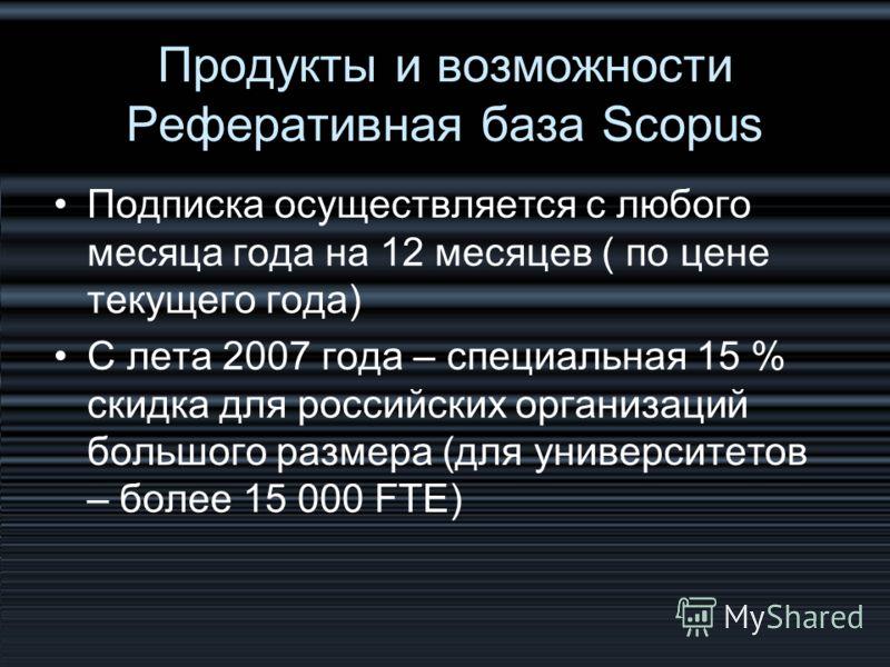 Продукты и возможности Реферативная база Scopus Подписка осуществляется с любого месяца года на 12 месяцев ( по цене текущего года) С лета 2007 года – специальная 15 % скидка для российских организаций большого размера (для университетов – более 15 0