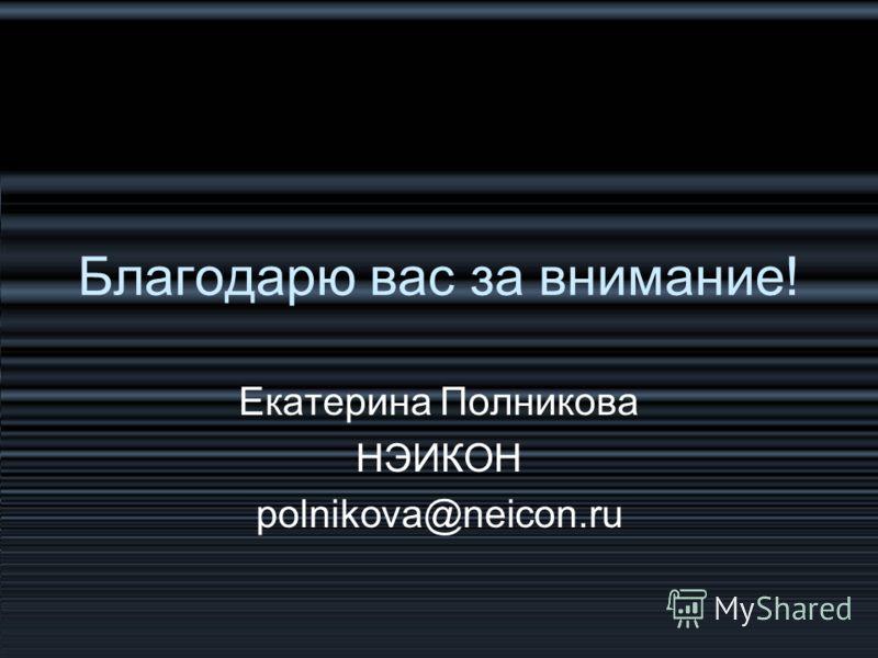 Благодарю вас за внимание! Екатерина Полникова НЭИКОН polnikova@neicon.ru