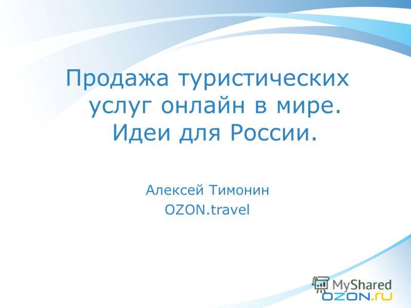 Продажа туристических услуг онлайн в мире. Идеи для России. Алексей Тимонин OZON.travel