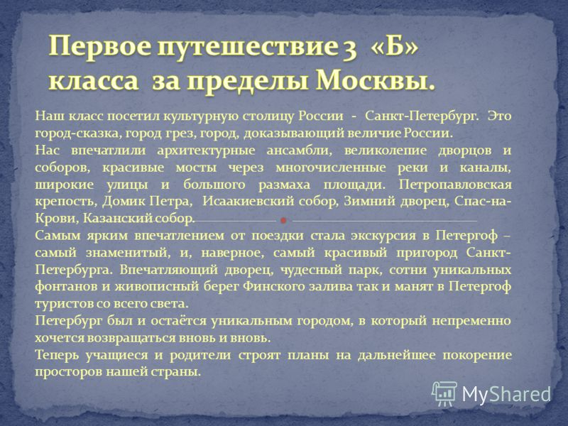 Наш класс посетил культурную столицу России - Санкт-Петербург. Это город-сказка, город грез, город, доказывающий величие России. Нас впечатлили архитектурные ансамбли, великолепие дворцов и соборов, красивые мосты через многочисленные реки и каналы,