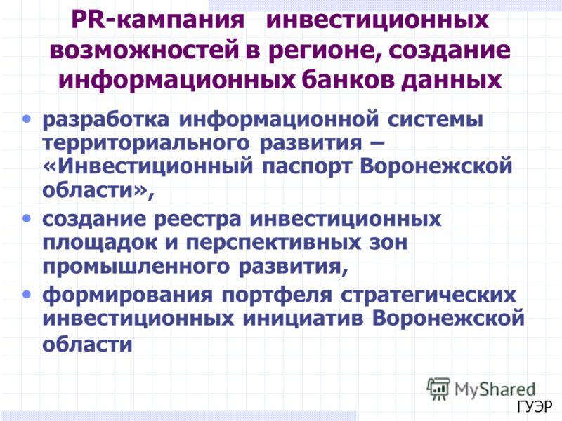ГУЭР PR-кампания инвестиционных возможностей в регионе, создание информационных банков данных разработка информационной системы территориального развития – «Инвестиционный паспорт Воронежской области», создание реестра инвестиционных площадок и персп