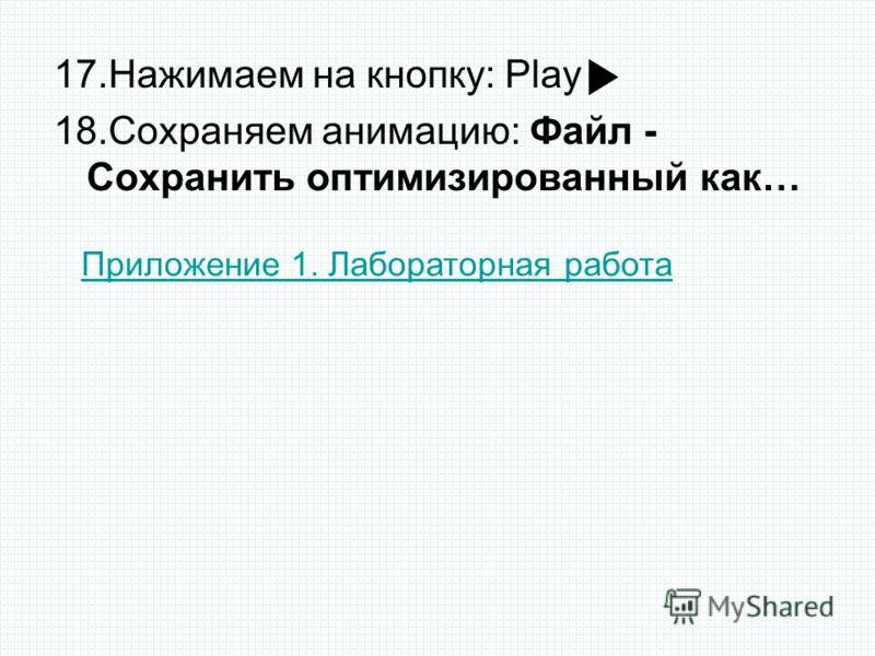 17.Нажимаем на кнопку: Play 18.Сохраняем анимацию: Файл - Сохранить оптимизированный как… Приложение 1. Лабораторная работа