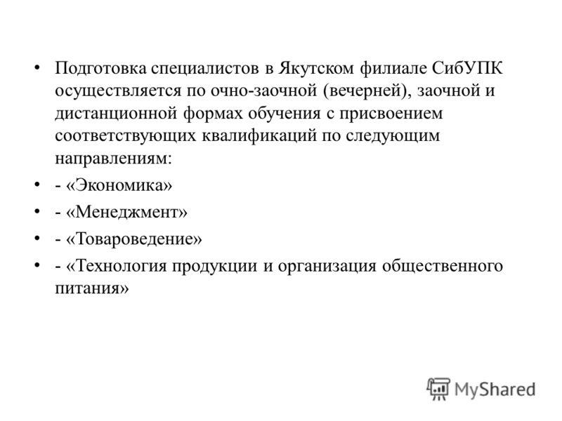 Подготовка специалистов в Якутском филиале СибУПК осуществляется по очно-заочной (вечерней), заочной и дистанционной формах обучения с присвоением соответствующих квалификаций по следующим направлениям: - «Экономика» - «Менеджмент» - «Товароведение»