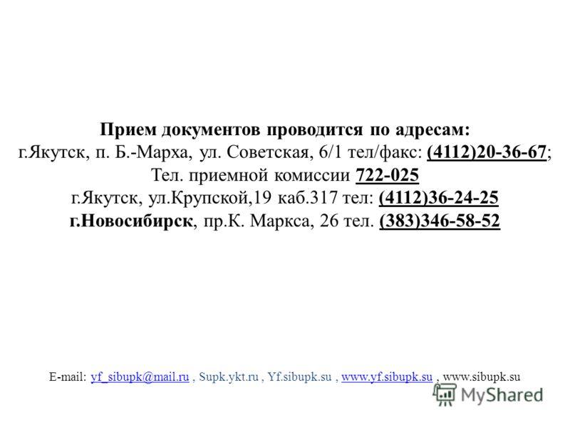 E-mail: yf_sibupk@mail.ru, Supk.ykt.ru, Yf.sibupk.su, www.yf.sibupk.su, www.sibupk.suyf_sibupk@mail.ruwww.yf.sibupk.su Прием документов проводится по адресам: г.Якутск, п. Б.-Марха, ул. Советская, 6/1 тел/факс: (4112)20-36-67; Тел. приемной комиссии