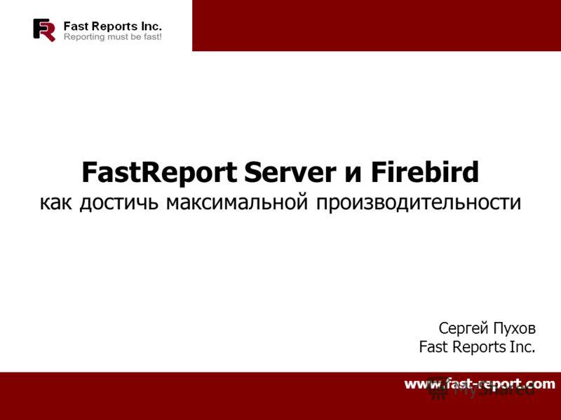 FastReport Server и Firebird как достичь максимальной производительности Сергей Пухов Fast Reports Inc. www.fast-report.com