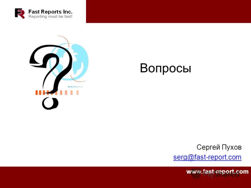 Сергей Пухов serg@fast-report.com Вопросы www.fast-report.com