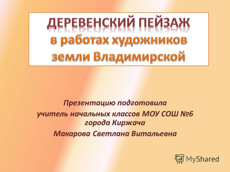 Презентацию подготовила учитель начальных классов МОУ СОШ 6 города Киржача Макарова Светлана Витальевна