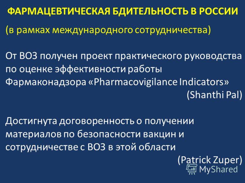(в рамках международного сотрудничества) От ВОЗ получен проект практического руководства по оценке эффективности работы Фармаконадзора «Pharmacovigilance Indicators» (Shanthi Pal) Достигнута договоренность о получении материалов по безопасности вакци