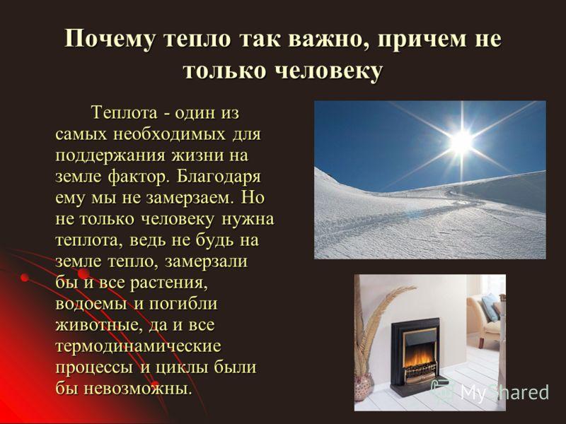 Почему тепло так важно, причем не только человеку Теплота - один из самых необходимых для поддержания жизни на земле фактор. Благодаря ему мы не замерзаем. Но не только человеку нужна теплота, ведь не будь на земле тепло, замерзали бы и все растения,