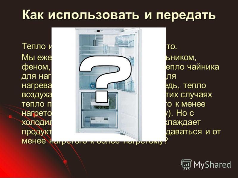 Как использовать и передать тепло Тепло используется нами очень часто. Мы ежедневно пользуемся холодильником, феном, чайником. Мы используем тепло чайника для нагревания воды, тепло фена для нагревания воздуха, и, в свою очередь, тепло воздуха для су