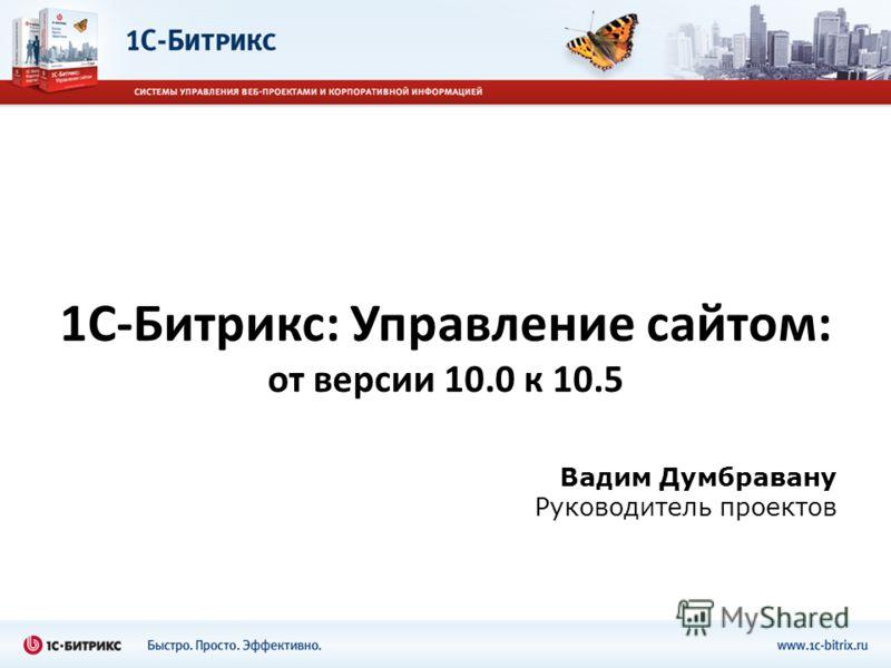 1С-Битрикс: Управление сайтом: от версии 10.0 к 10.5 Вадим Думбравану Руководитель проектов