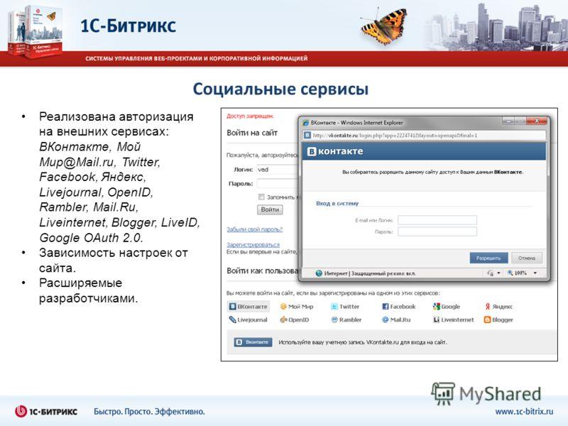 Социальные сервисы Реализована авторизация на внешних сервисах: ВКонтакте, Мой Мир@Mail.ru, Twitter, Facebook, Яндекс, Livejournal, OpenID, Rambler, Mail.Ru, Liveinternet, Blogger, LiveID, Google OAuth 2.0. Зависимость настроек от сайта. Расширяемые