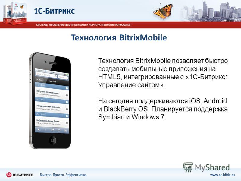 Технология BitrixMobile Технология BitrixMobile позволяет быстро создавать мобильные приложения на HTML5, интегрированные с «1С-Битрикс: Управление сайтом». На сегодня поддерживаются iOS, Android и BlackBerry OS. Планируется поддержка Symbian и Windo