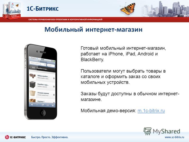 Мобильный интернет-магазин Готовый мобильный интернет-магазин, работает на iPhone, iPad, Android и BlackBerry. Пользователи могут выбрать товары в каталоге и оформить заказ со своих мобильных устройств. Заказы будут доступны в обычном интернет- магаз