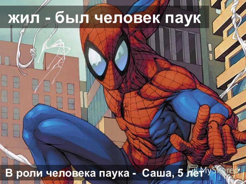 жил - был человек паук 14 В роли человека паука - Саша, 5 лет