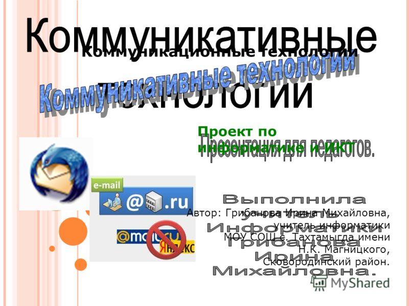 Проект по информатике и ИКТ Автор: Грибанова Ирина Михайловна, учитель информатики МОУ СОШ с. Тахтамыгда имени Н.К. Магницкого, Сковородинский район. Коммуникационные технологии