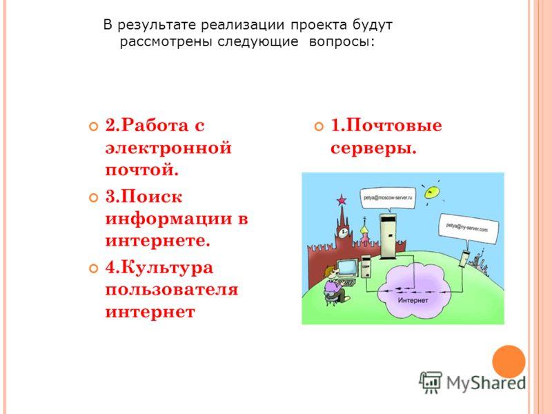 2.Работа с электронной почтой. 3.Поиск информации в интернете. 4.Культура пользователя интернет 1.Почтовые серверы. В результате реализации проекта будут рассмотрены следующие вопросы: